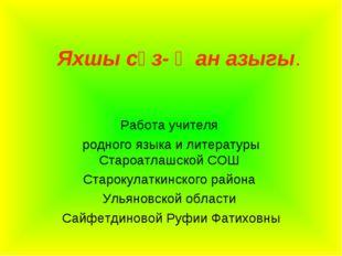 Яхшы сүз- җан азыгы. Работа учителя родного языка и литературы Староатлашской