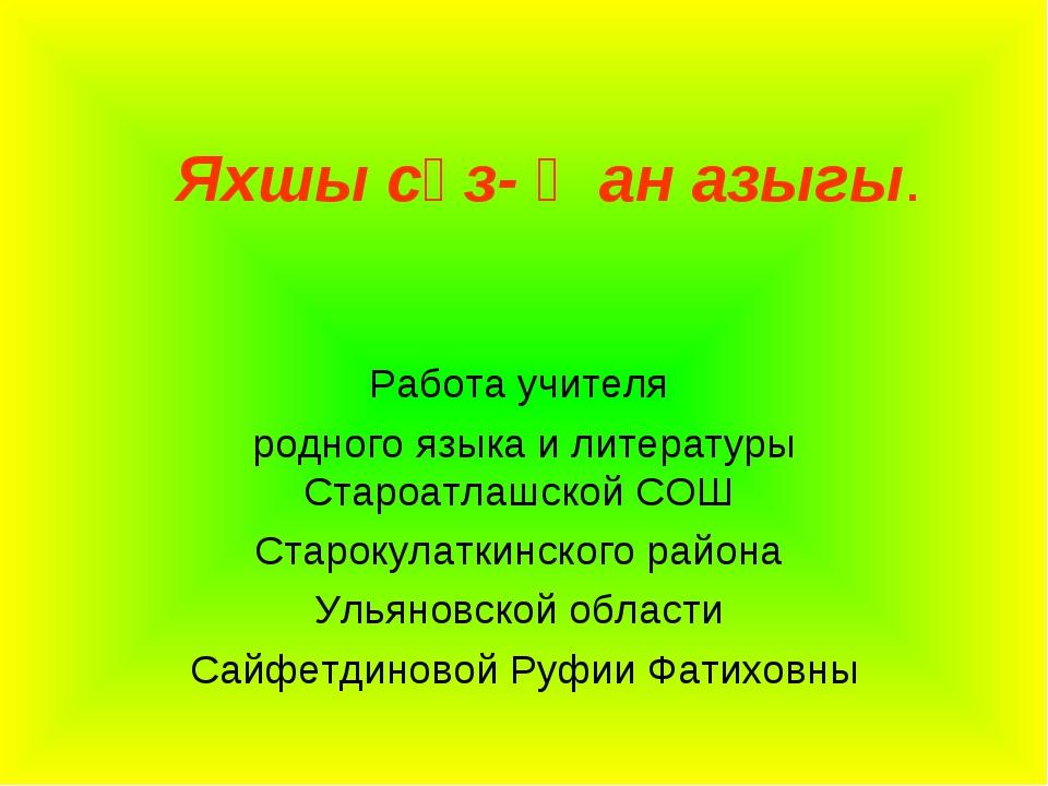 Яхшы сүз- җан азыгы. Работа учителя родного языка и литературы Староатлашской...