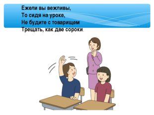 Ежели вы вежливы, То сидя на уроке, Не будите с товарищем Трещать, как две со