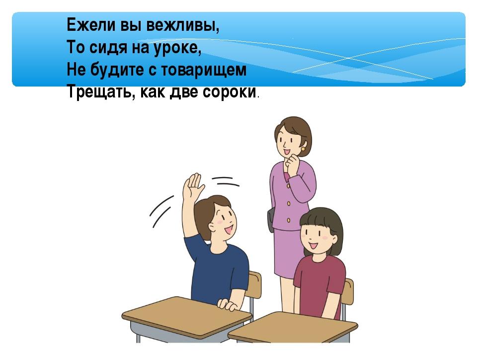 Ежели вы вежливы, То сидя на уроке, Не будите с товарищем Трещать, как две со...