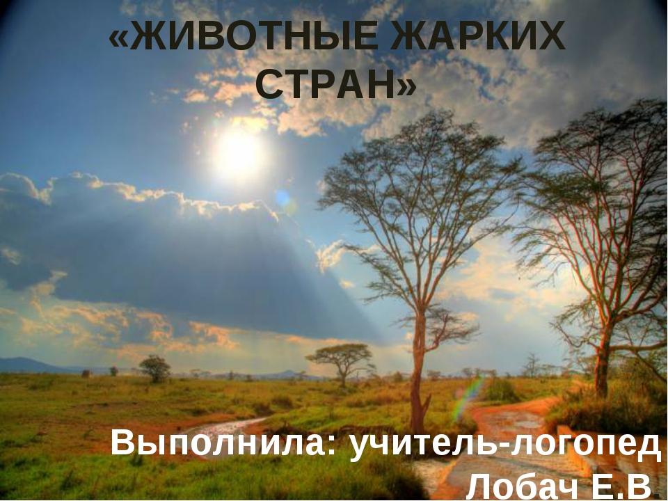 «ЖИВОТНЫЕ ЖАРКИХ СТРАН» Выполнила: учитель-логопед Лобач Е.В.