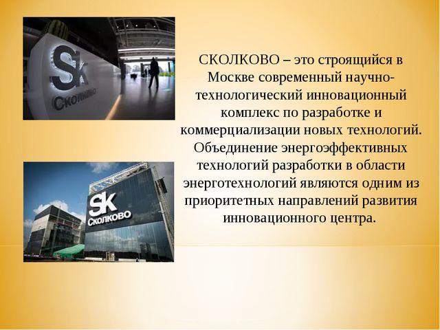 СКОЛКОВО – это строящийся в Москве современный научно-технологический инновац...