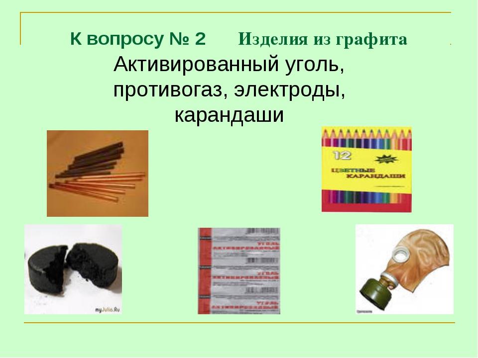 К вопросу № 2 Изделия из графита Активированный уголь, противогаз, электроды,...