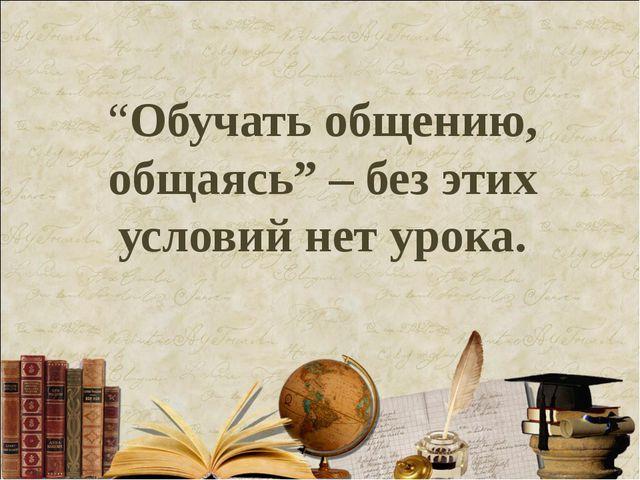 """""""Обучать общению, общаясь"""" – без этих условий нет урока."""