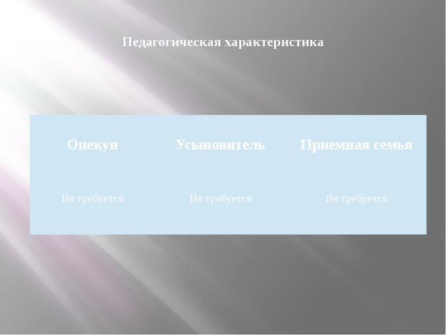 Педагогическая характеристика  Опекун  Усыновитель  Приемная семья   Не...