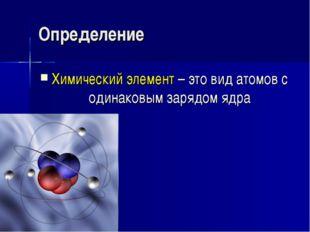 Химический элемент – это вид атомов с одинаковым зарядом ядра Определение