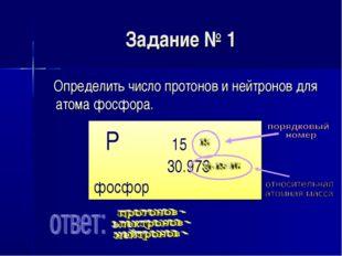 Задание № 1 Определить число протонов и нейтронов для атома фосфора. P 15 30.