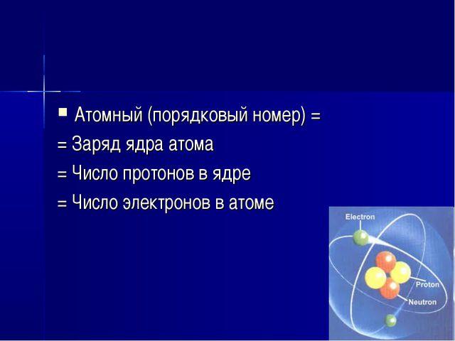 Атомный (порядковый номер) = = Заряд ядра атома = Число протонов в ядре = Чис...