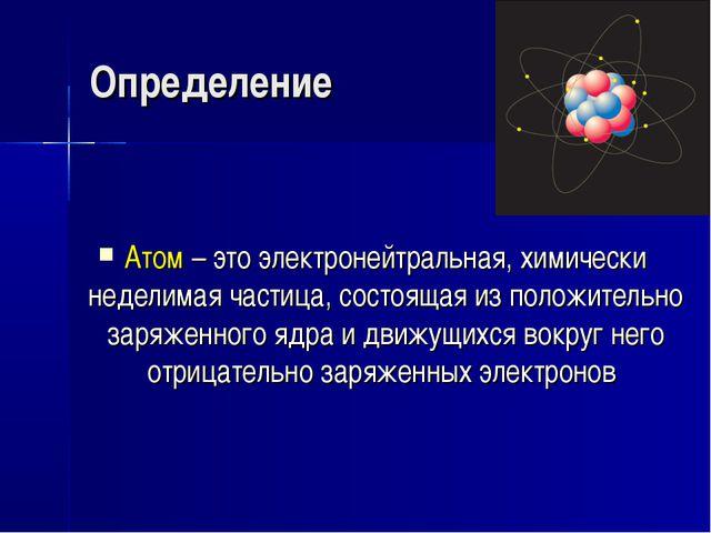 Определение Атом – это электронейтральная, химически неделимая частица, состо...