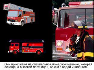 Они приезжают на специальной пожарной машине, которая оснащена высокой лестн