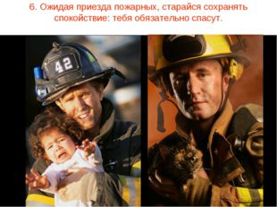 6. Ожидая приезда пожарных, старайся сохранять спокойствие: тебя обязательно