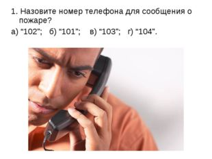 """1. Назовите номер телефона для сообщения о пожаре? а) """"102""""; б) """"101""""; в) """"10"""