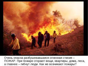 Очень опасна разбушевавшаяся огненная стихия – ПОЖАР. При пожаре сгорают вещ