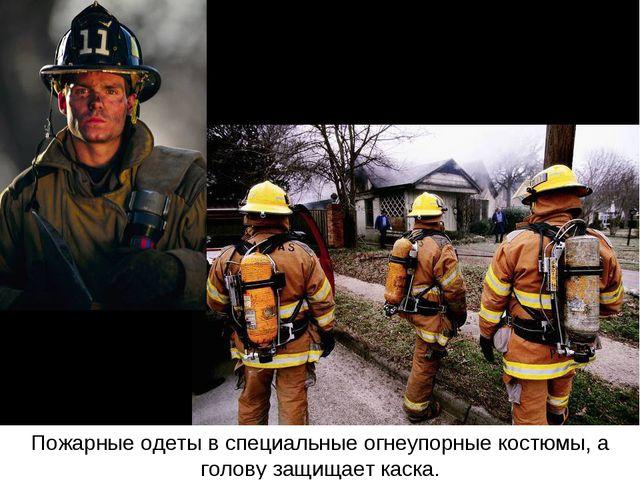 Пожарные одеты в специальные огнеупорные костюмы, а голову защищает каска.