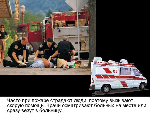 Часто при пожаре страдают люди, поэтому вызывают скорую помощь. Врачи осматр...