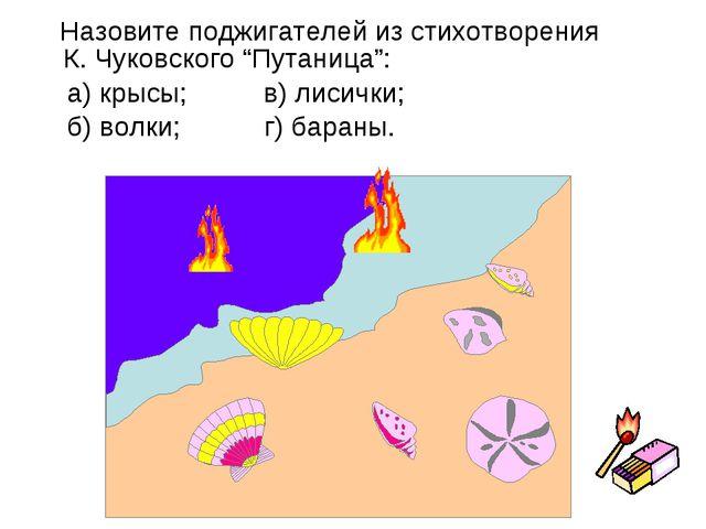 """Назовите поджигателей из стихотворения К. Чуковского """"Путаница"""": а) крысы; в..."""