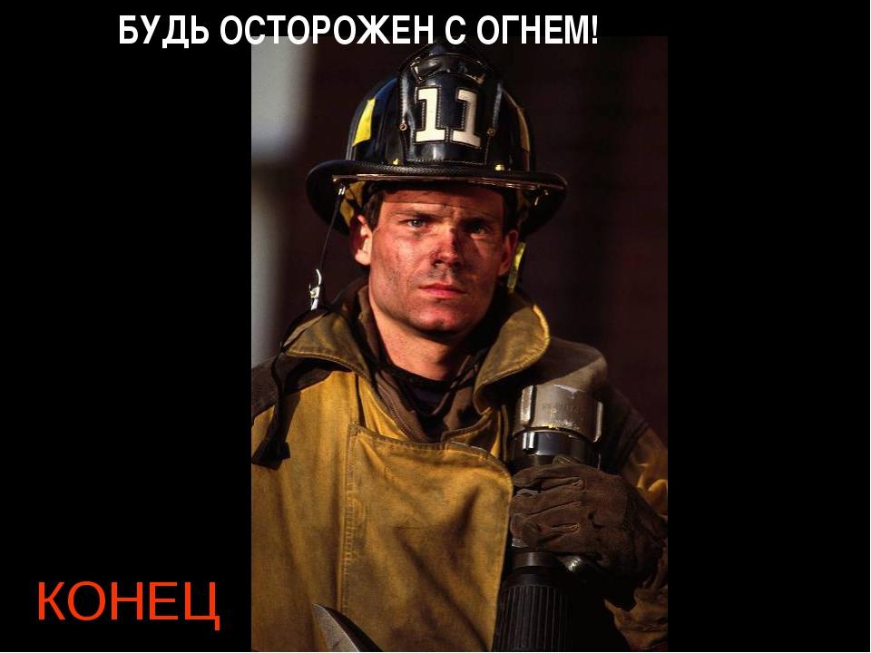 КОНЕЦ БУДЬ ОСТОРОЖЕН С ОГНЕМ!