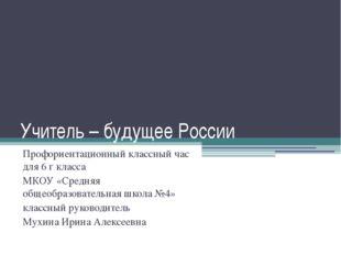 Учитель – будущее России Профориентационный классный час для 6 г класса МКОУ