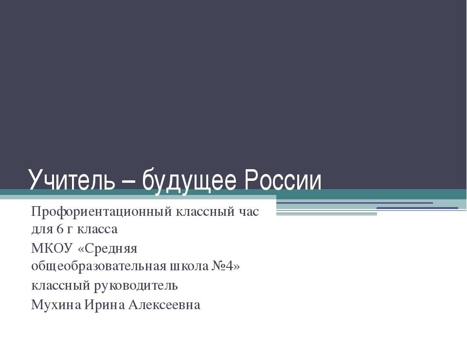 Учитель – будущее России Профориентационный классный час для 6 г класса МКОУ...