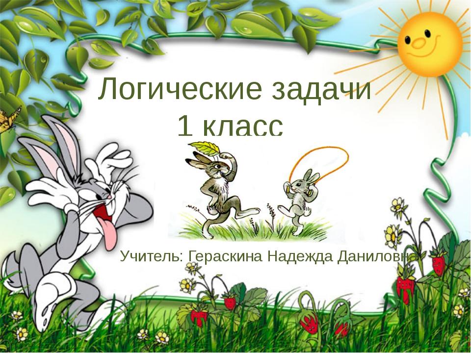 Логические задачи 1 класс Учитель: Гераскина Надежда Даниловна