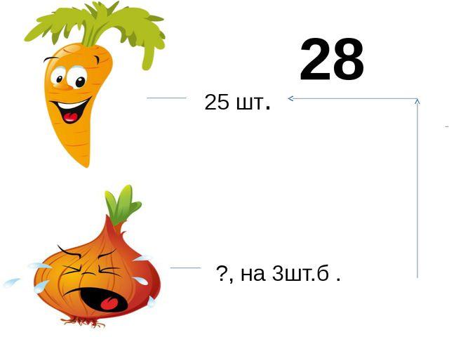 25 шт. ?, на 3шт.б . 28