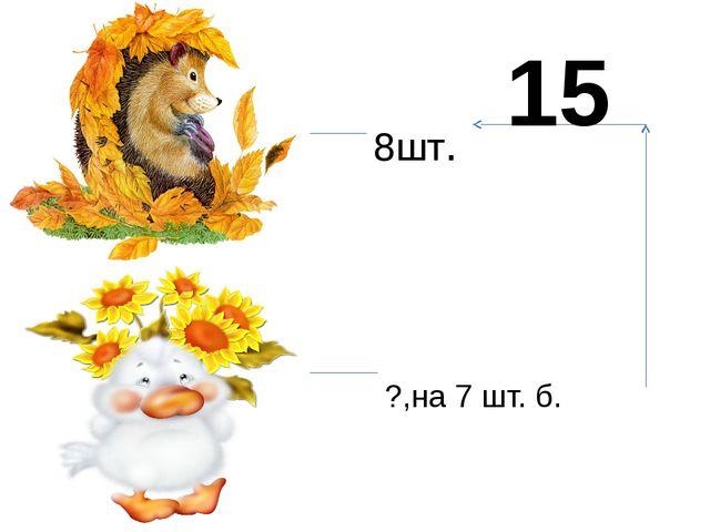 8шт. ?,на 7 шт. б. 15