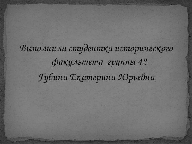 Выполнила студентка исторического факультета группы 42 Губина Екатерина Юрье...