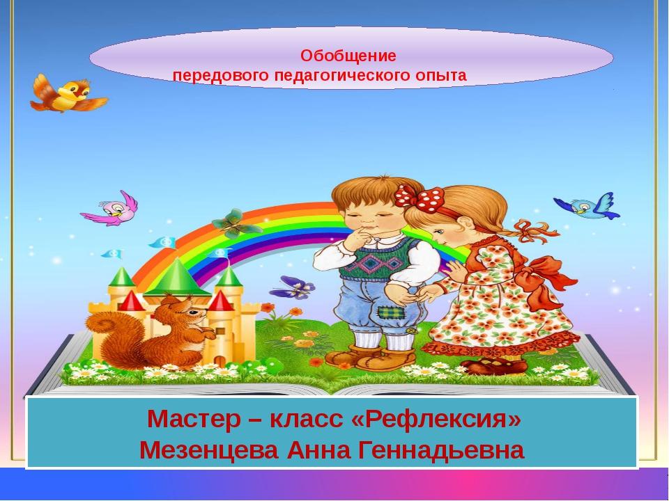Обобщение передового педагогического опыта Мастер – класс «Рефлексия» Мезенц...