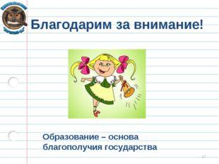 * Благодарим за внимание! Образование – основа благополучия государства