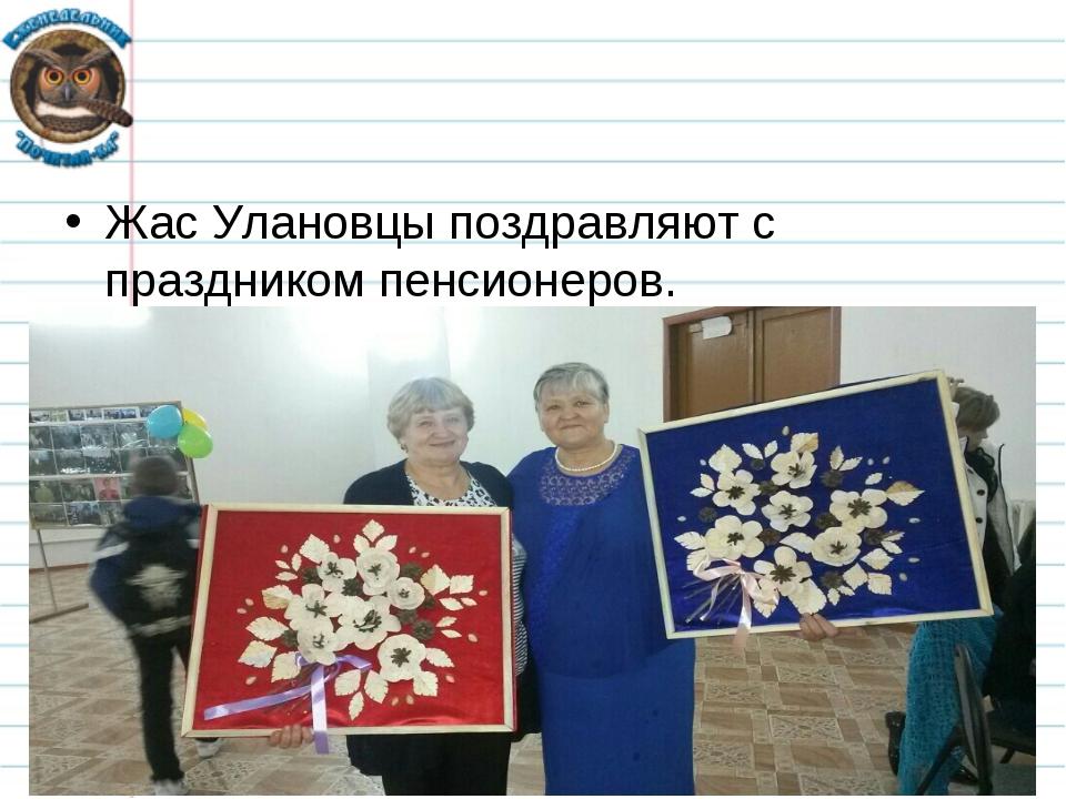 Жас Улановцы поздравляют с праздником пенсионеров. *