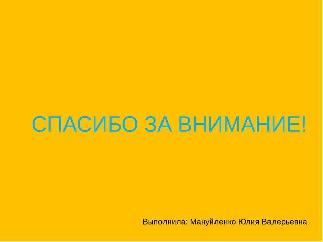 СПАСИБО ЗА ВНИМАНИЕ! Выполнила: Мануйленко Юлия Валерьевна