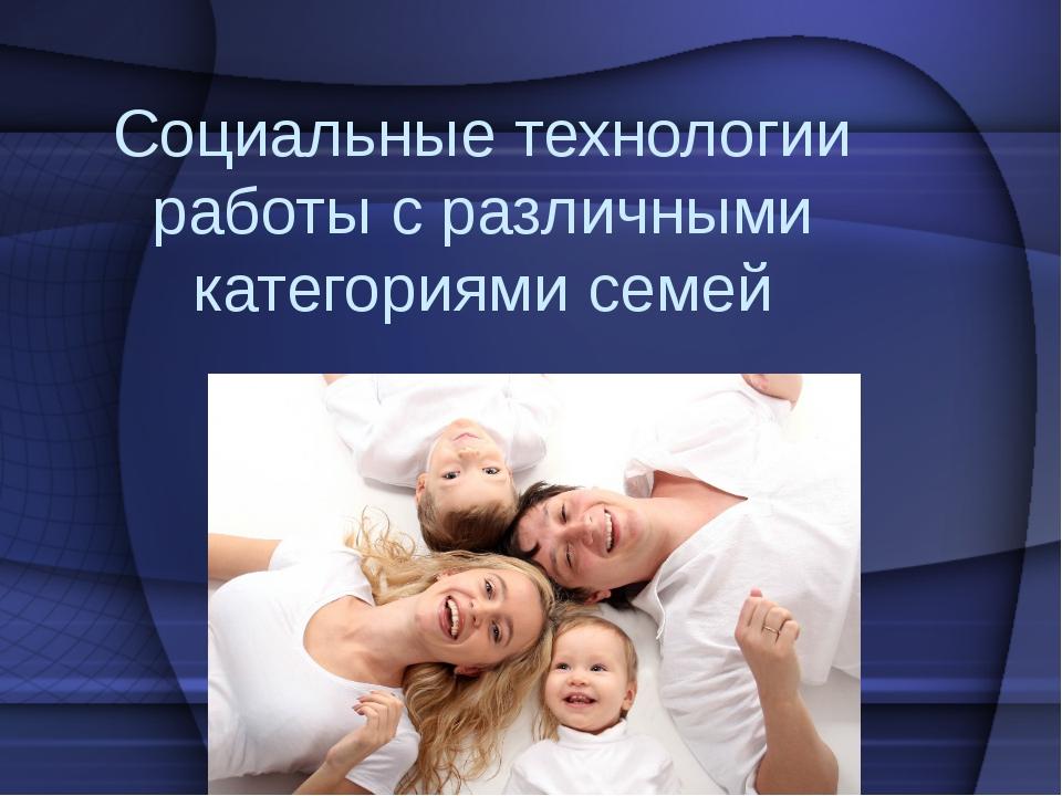 Социальные технологии работы с различными категориями семей