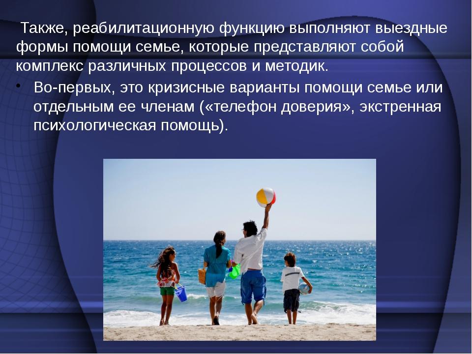 Также, реабилитационную функцию выполняют выездные формы помощи семье, котор...