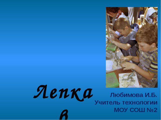 Лепка в школе Любимова И.Б. Учитель технологии МОУ СОШ №2