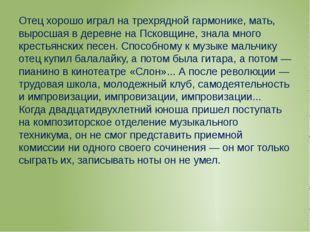 Отец хорошо играл на трехрядной гармонике, мать, выросшая в деревне на Псков