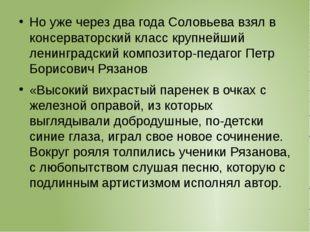 Но уже через два года Соловьева взял в консерваторский класс крупнейший лени