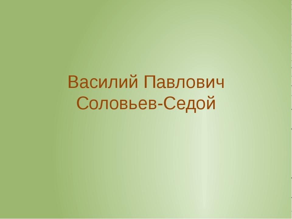 Василий Павлович Соловьев-Седой