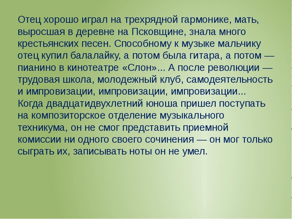 Отец хорошо играл на трехрядной гармонике, мать, выросшая в деревне на Псков...