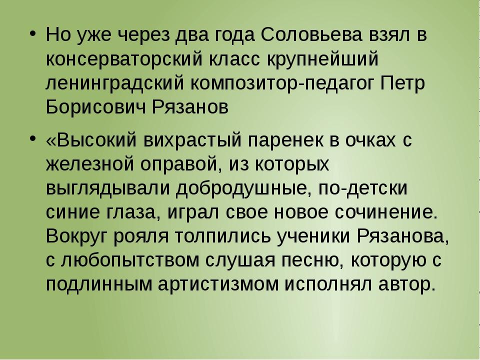 Но уже через два года Соловьева взял в консерваторский класс крупнейший лени...