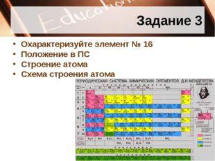 Задание 3 Охарактеризуйте элемент № 16 Положение в ПС Строение атома Схема ст