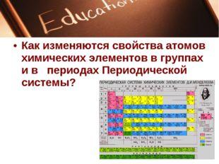 Как изменяются свойства атомов химических элементов в группах и в периодах Пе