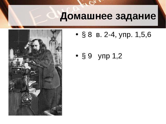 Домашнее задание § 8 в. 2-4, упр. 1,5,6 § 9 упр 1,2