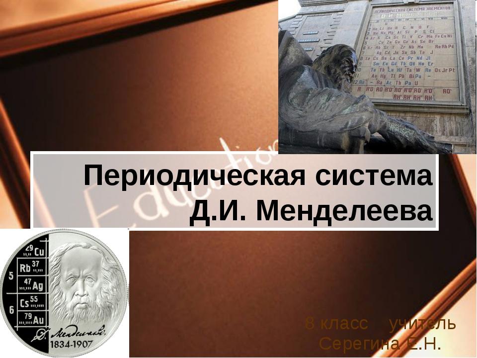 Периодическая система Д.И. Менделеева 8 класс учитель Серегина Е.Н.