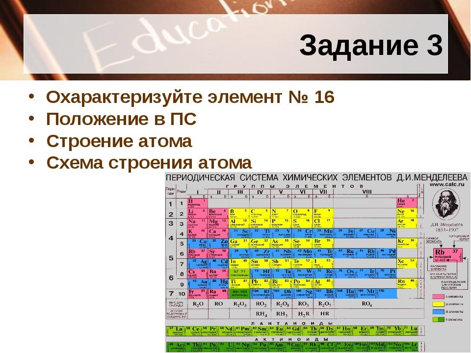 Задание 3 Охарактеризуйте элемент № 16 Положение в ПС Строение атома Схема ст...