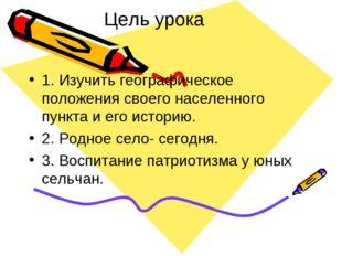 Цель урока 1. Изучить географическое положения своего населенного пункта и ег