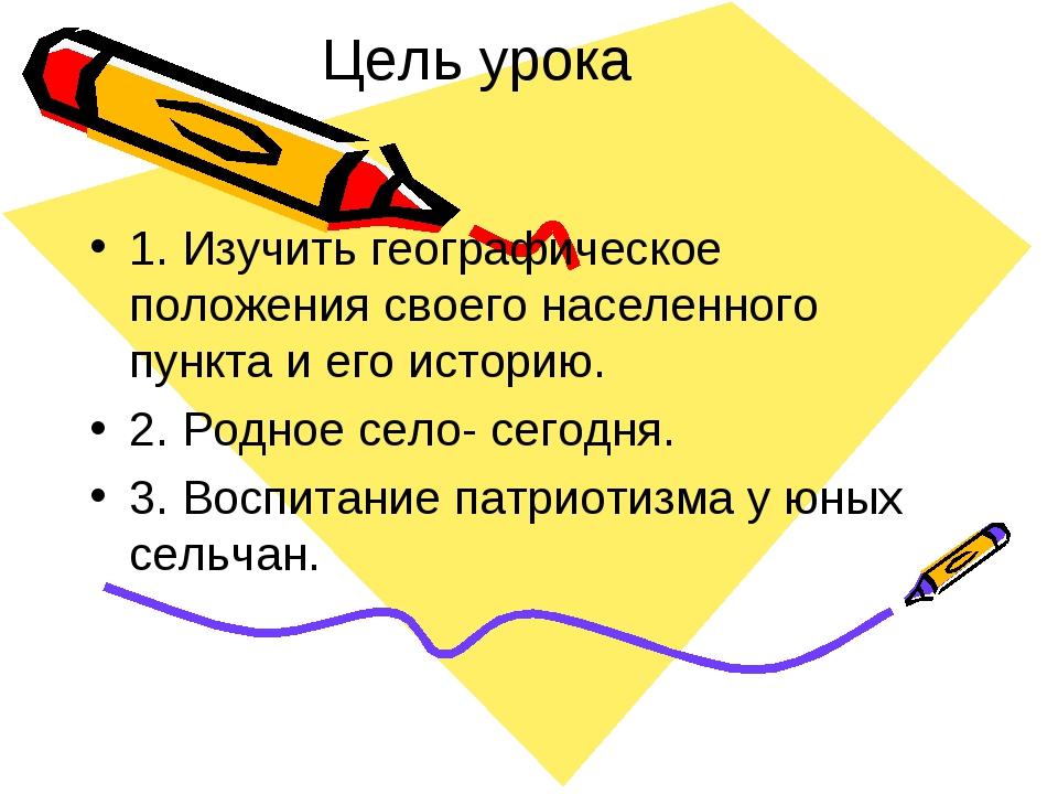 Цель урока 1. Изучить географическое положения своего населенного пункта и ег...