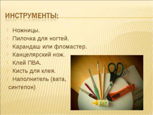 Ножницы. Пилочка для ногтей. Карандаш или фломастер. Канцелярский нож. Клей П