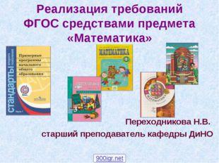 Реализация требований ФГОС средствами предмета «Математика» Переходникова Н.В