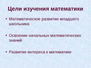 Цели изучения математики Математическое развитие младшего школьника Освоение