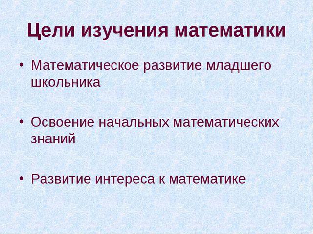 Цели изучения математики Математическое развитие младшего школьника Освоение...